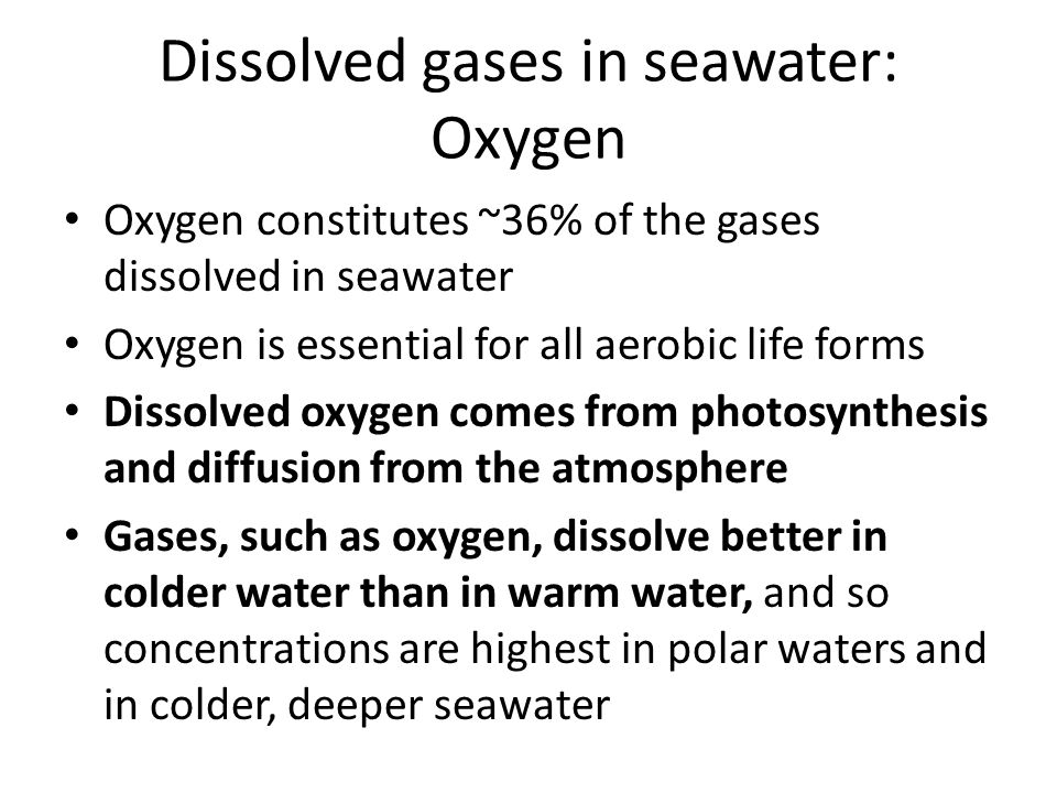 Dissolved gases in seawater: Oxygen Oxygen constitutes ~36% of the gases dissolved in seawater Oxygen is essential for all aerobic life forms Dissolved oxygen comes from photosynthesis and diffusion from the atmosphere Gases, such as oxygen, dissolve better in colder water than in warm water, and so concentrations are highest in polar waters and in colder, deeper seawater