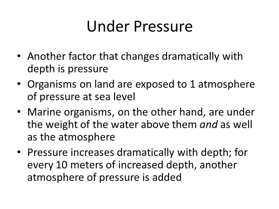Under Pressure Another factor that changes dramatically with depth is pressure Organisms on land are exposed to 1 atmosphere of pressure at sea level Marine organisms, on the other hand, are under the weight of the water above them and as well as the atmosphere Pressure increases dramatically with depth; for every 10 meters of increased depth, another atmosphere of pressure is added