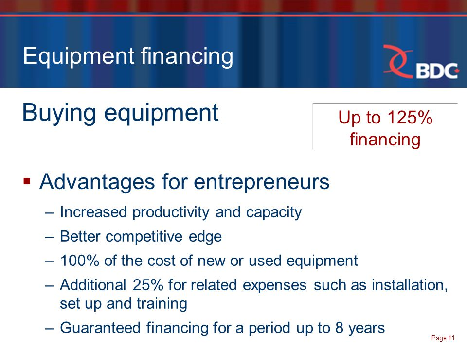 Page 11 Equipment financing Buying equipment Up to 125% financing  Advantages for entrepreneurs –Increased productivity and capacity –Better competitive edge –100% of the cost of new or used equipment –Additional 25% for related expenses such as installation, set up and training –Guaranteed financing for a period up to 8 years