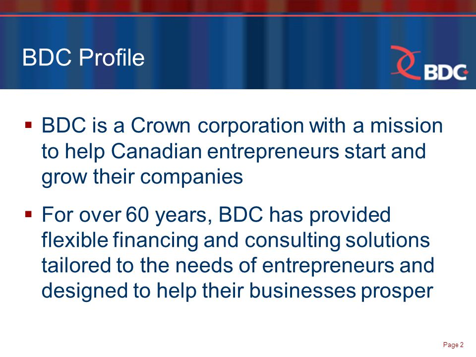 Page 2 BDC Profile  BDC is a Crown corporation with a mission to help Canadian entrepreneurs start and grow their companies  For over 60 years, BDC has provided flexible financing and consulting solutions tailored to the needs of entrepreneurs and designed to help their businesses prosper