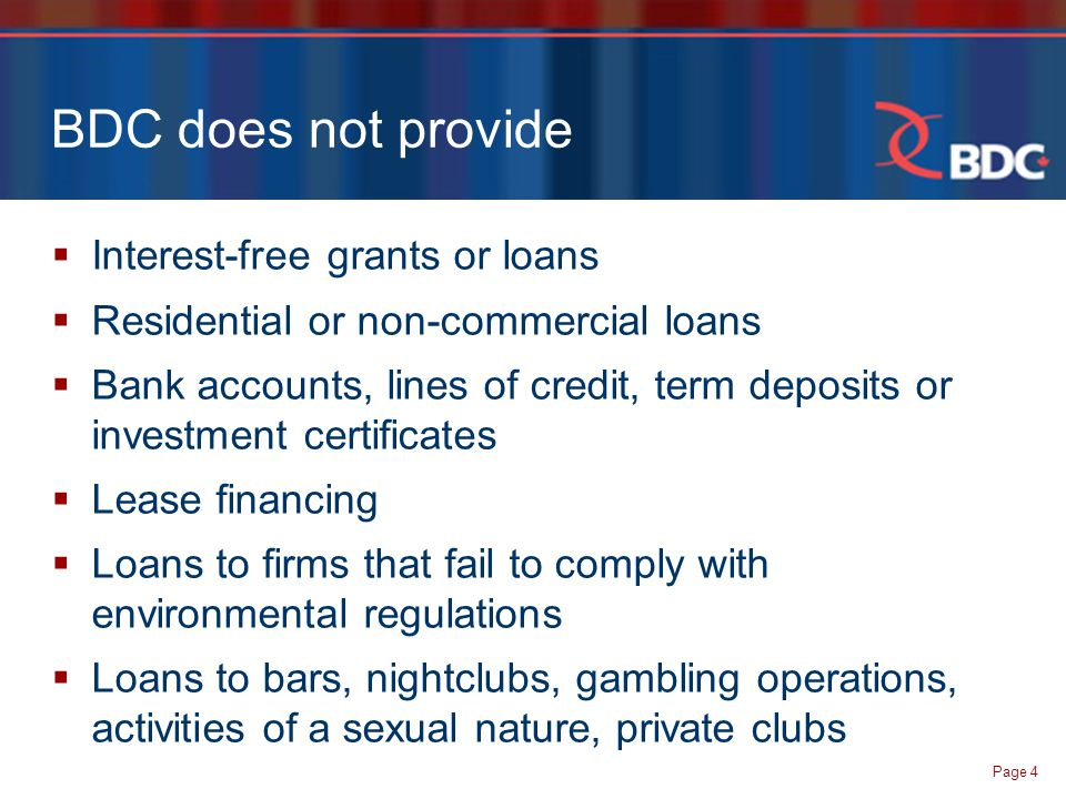 Page 4 BDC does not provide  Interest-free grants or loans  Residential or non-commercial loans  Bank accounts, lines of credit, term deposits or investment certificates  Lease financing  Loans to firms that fail to comply with environmental regulations  Loans to bars, nightclubs, gambling operations, activities of a sexual nature, private clubs
