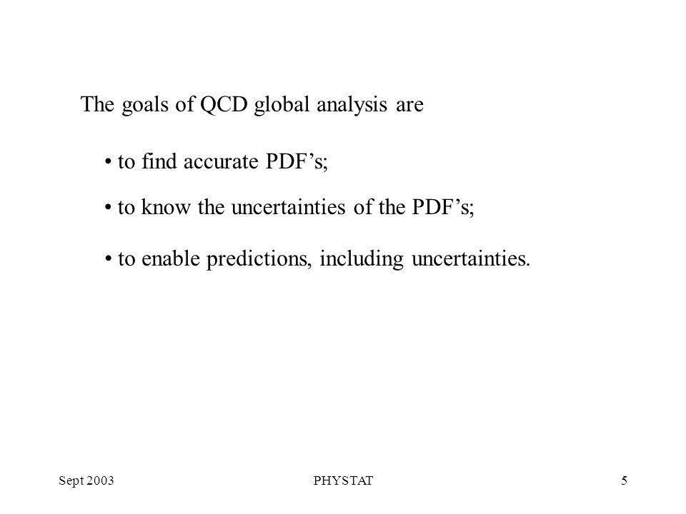 Sept 2003PHYSTAT5 The goals of QCD global analysis are to find accurate PDF's; to know the uncertainties of the PDF's; to enable predictions, including uncertainties.