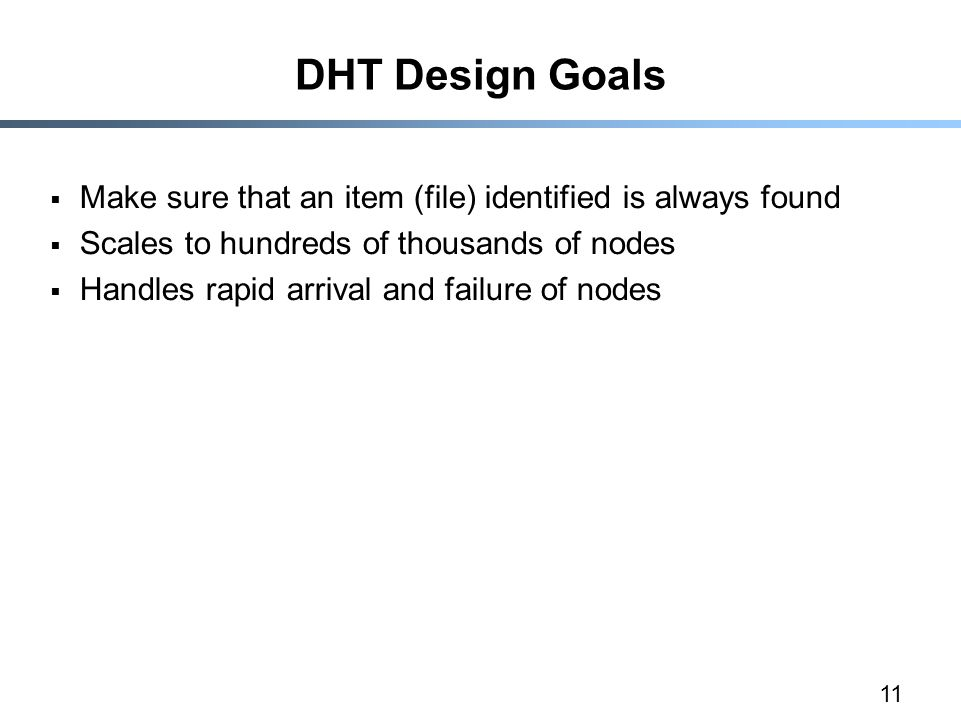 11 DHT Design Goals  Make sure that an item (file) identified is always found  Scales to hundreds of thousands of nodes  Handles rapid arrival and failure of nodes
