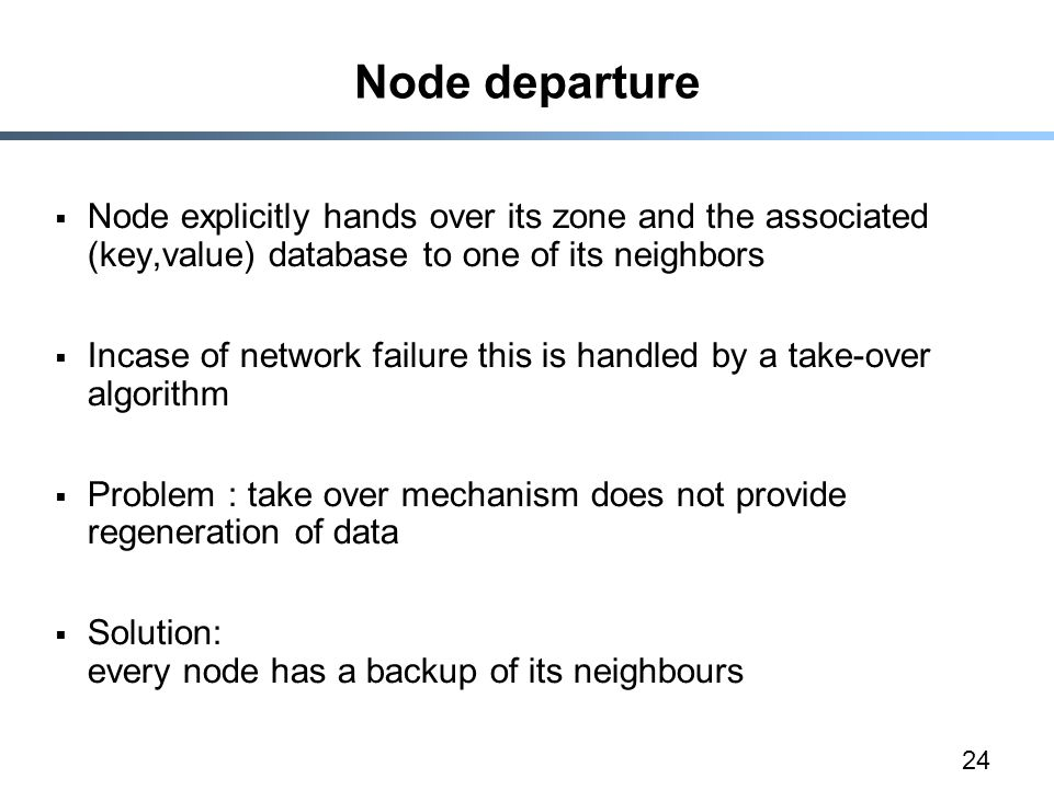 24 Node departure  Node explicitly hands over its zone and the associated (key,value) database to one of its neighbors  Incase of network failure this is handled by a take-over algorithm  Problem : take over mechanism does not provide regeneration of data  Solution: every node has a backup of its neighbours