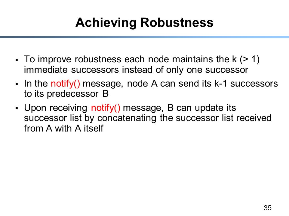 35 Achieving Robustness  To improve robustness each node maintains the k (> 1) immediate successors instead of only one successor  In the notify() message, node A can send its k-1 successors to its predecessor B  Upon receiving notify() message, B can update its successor list by concatenating the successor list received from A with A itself