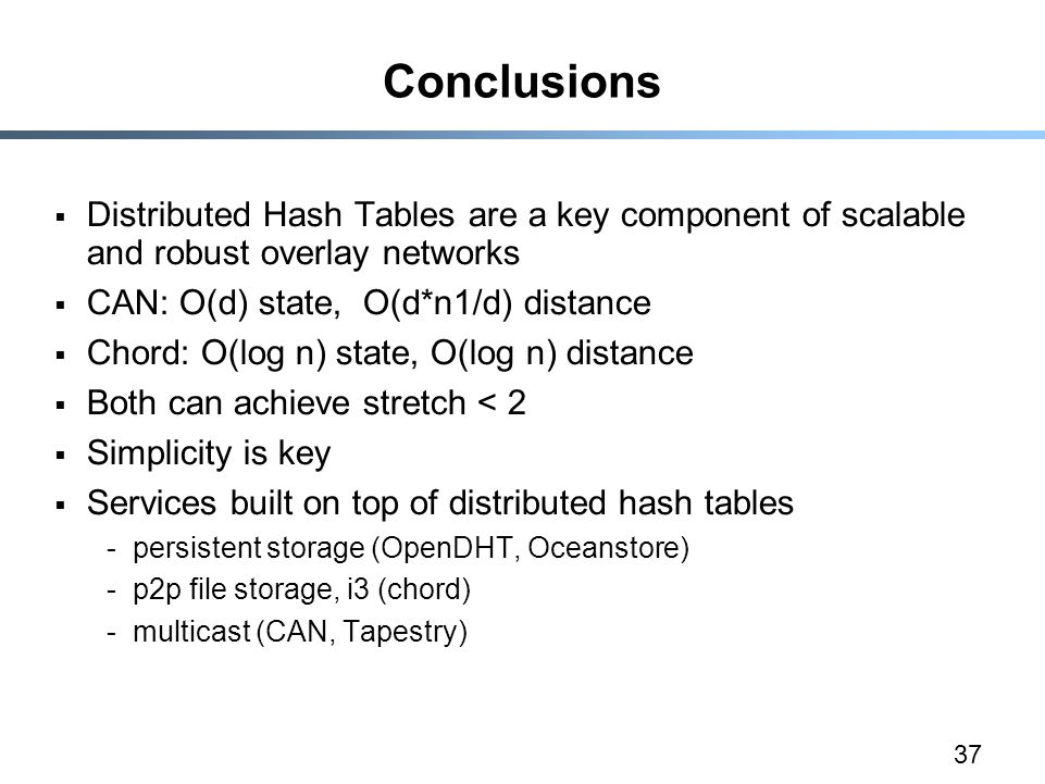 37 Conclusions  Distributed Hash Tables are a key component of scalable and robust overlay networks  CAN: O(d) state, O(d*n1/d) distance  Chord: O(log n) state, O(log n) distance  Both can achieve stretch < 2  Simplicity is key  Services built on top of distributed hash tables -persistent storage (OpenDHT, Oceanstore) -p2p file storage, i3 (chord) -multicast (CAN, Tapestry)