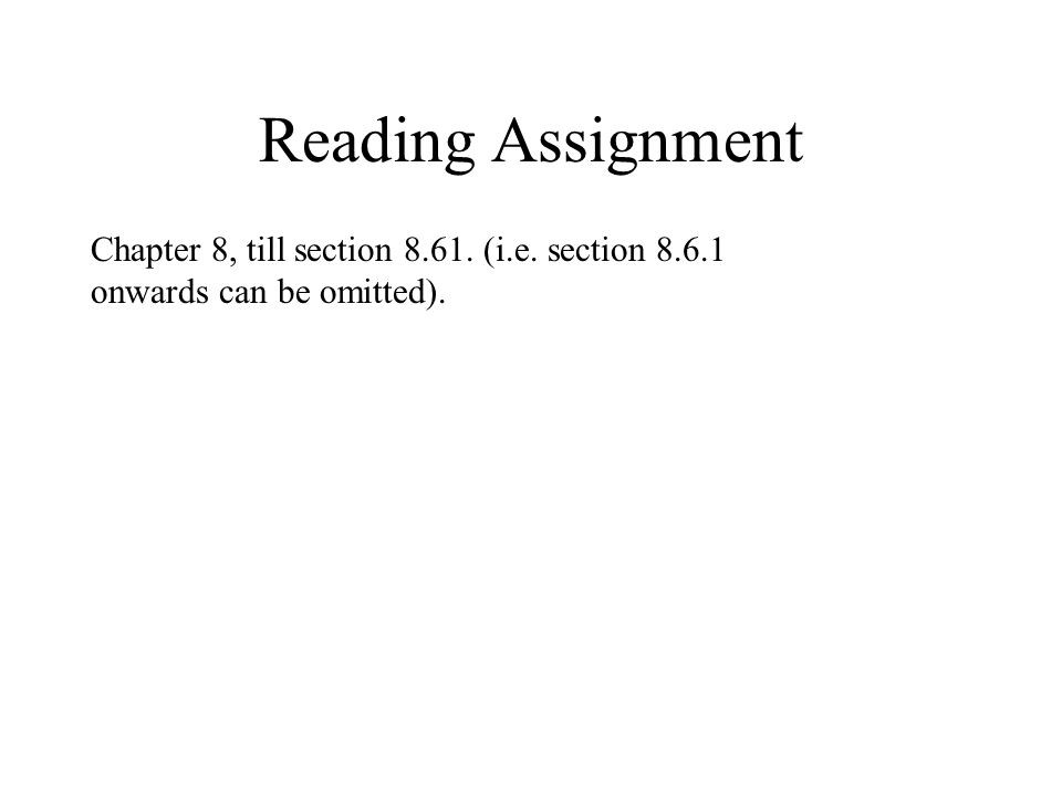 Reading Assignment Chapter 8, till section (i.e. section onwards can be omitted).
