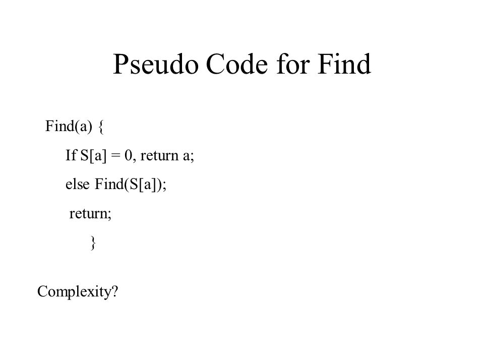 Pseudo Code for Find Find(a) { If S[a] = 0, return a; else Find(S[a]); return; } Complexity