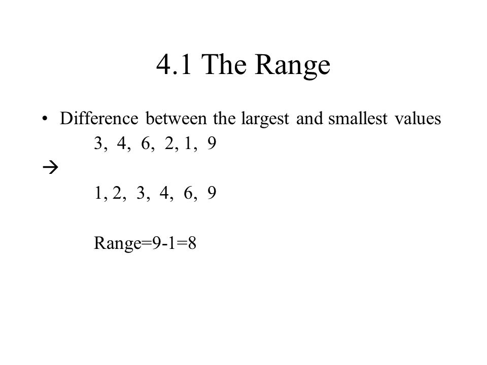 4.1 The Range Difference between the largest and smallest values 3, 4, 6, 2, 1, 9  1, 2, 3, 4, 6, 9 Range=9-1=8
