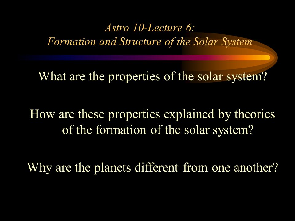 Astro 10-Lecture 6: Formation and Structure of the Solar System What are the properties of the solar system.