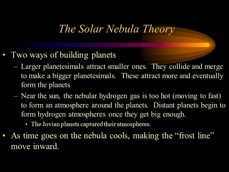 The Solar Nebula Theory Two ways of building planets –Larger planetesimals attract smaller ones.