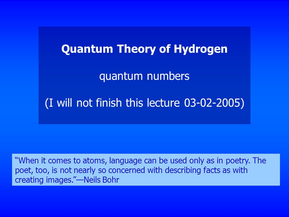 Quantum Theory of Hydrogen quantum numbers (I will not finish this lecture ) When it comes to atoms, language can be used only as in poetry.
