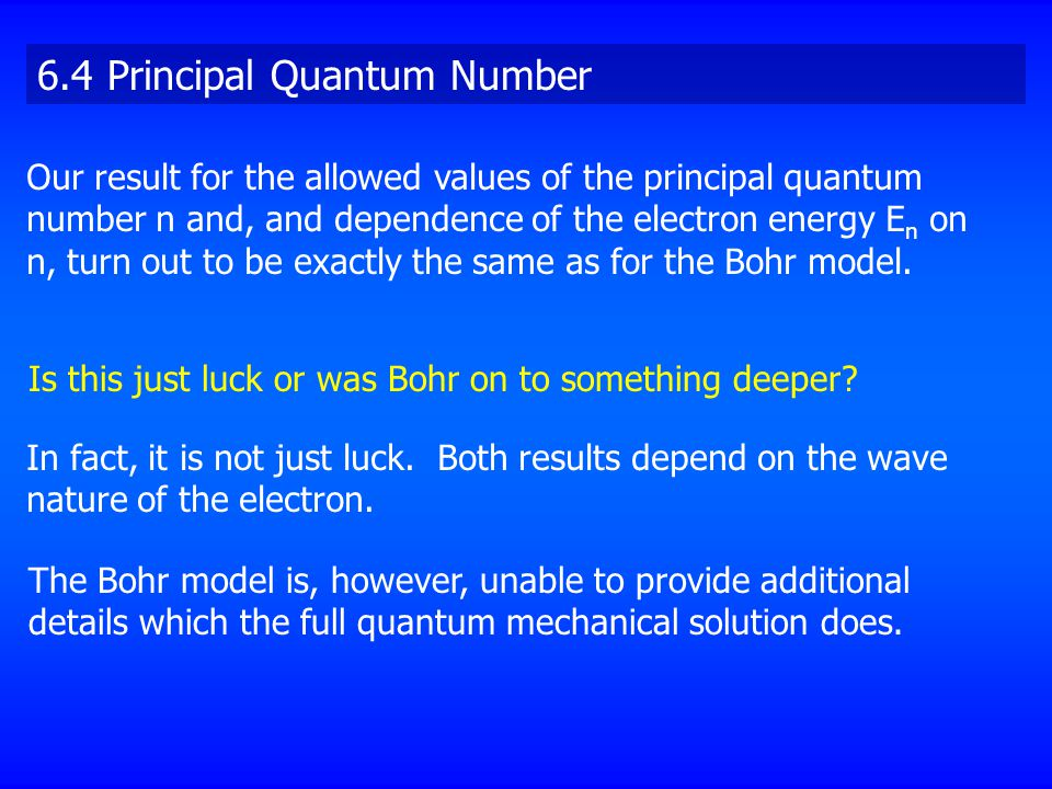 Our result for the allowed values of the principal quantum number n and, and dependence of the electron energy E n on n, turn out to be exactly the same as for the Bohr model.