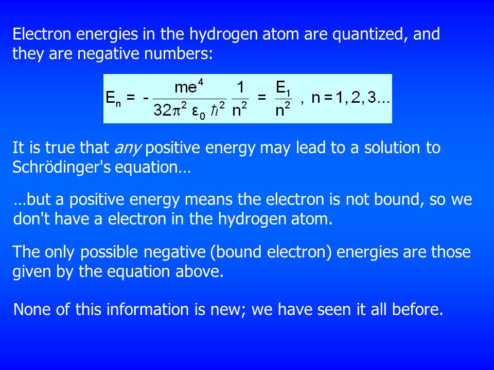 Electron energies in the hydrogen atom are quantized, and they are negative numbers: It is true that any positive energy may lead to a solution to Schrödinger s equation… The only possible negative (bound electron) energies are those given by the equation above.