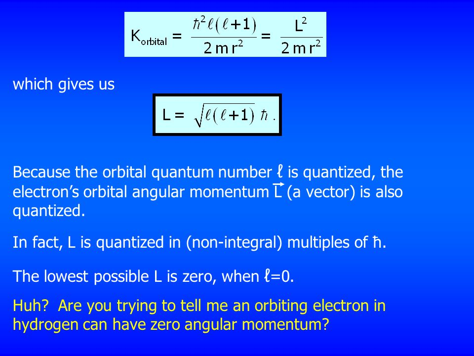 which gives us Because the orbital quantum number ℓ is quantized, the electron's orbital angular momentum L (a vector) is also quantized.