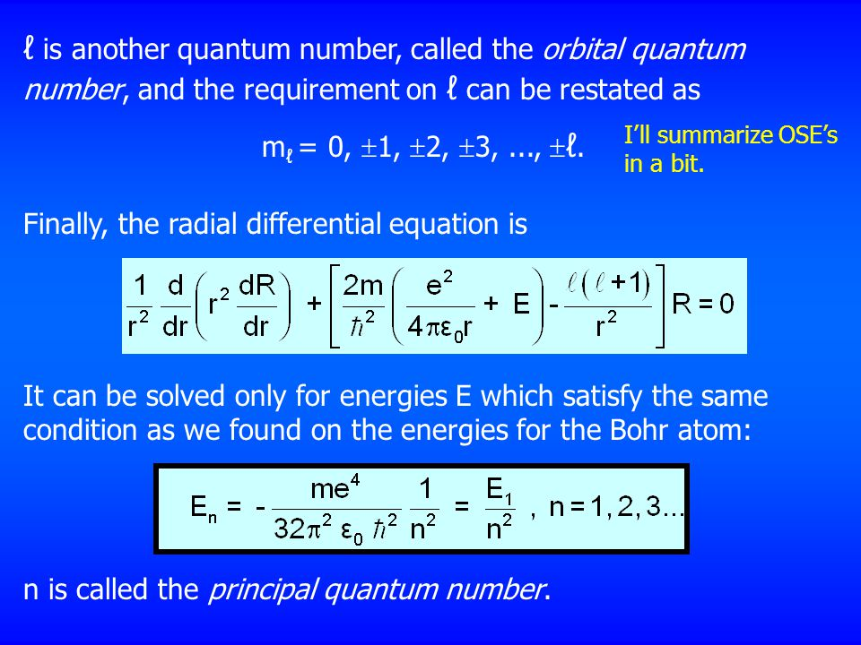 It can be solved only for energies E which satisfy the same condition as we found on the energies for the Bohr atom: ℓ is another quantum number, called the orbital quantum number, and the requirement on ℓ can be restated as m ℓ = 0,  1,  2,  3,...,  ℓ.