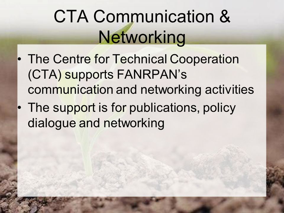 CTA Communication & Networking The Centre for Technical Cooperation (CTA) supports FANRPAN's communication and networking activities The support is for publications, policy dialogue and networking