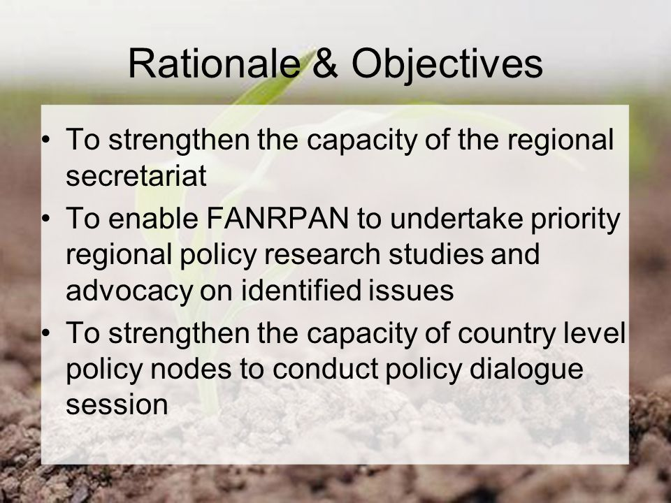 Rationale & Objectives To strengthen the capacity of the regional secretariat To enable FANRPAN to undertake priority regional policy research studies and advocacy on identified issues To strengthen the capacity of country level policy nodes to conduct policy dialogue session