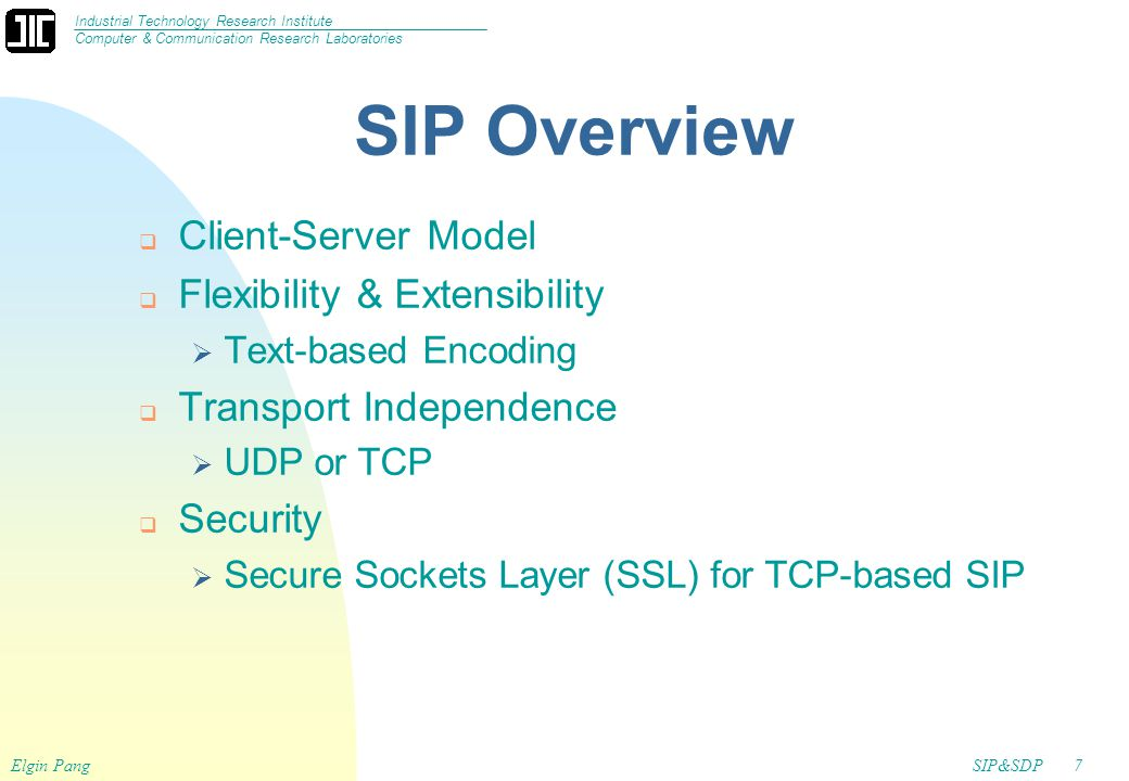SIP&SDP7 Industrial Technology Research Institute Computer & Communication Research Laboratories Elgin Pang SIP Overview  Client-Server Model  Flexibility & Extensibility  Text-based Encoding  Transport Independence  UDP or TCP  Security  Secure Sockets Layer (SSL) for TCP-based SIP