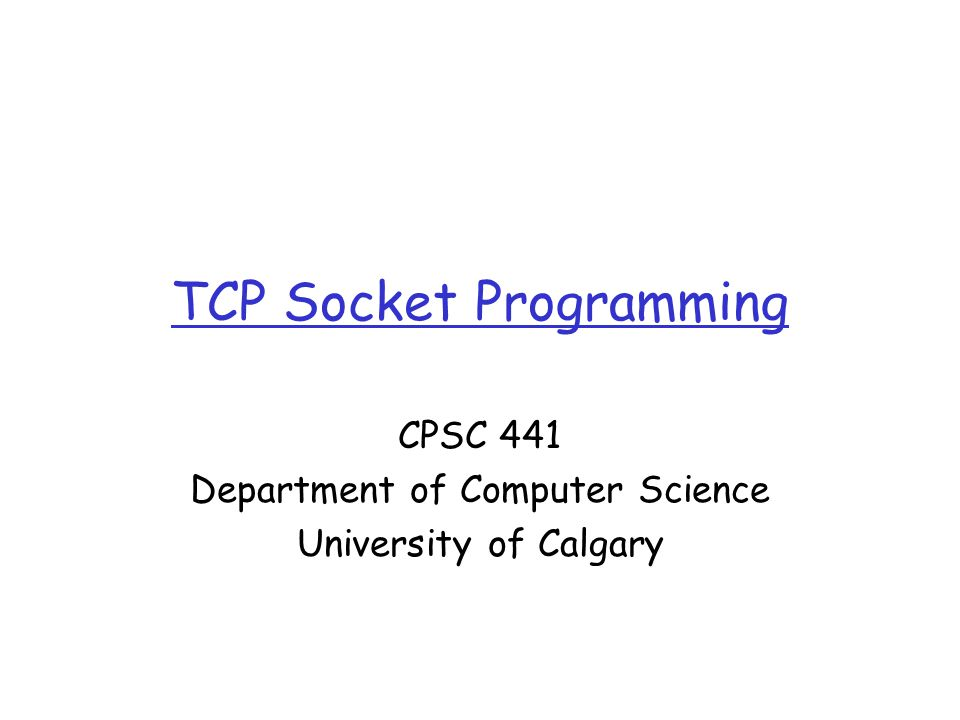 TCP Socket Programming CPSC 441 Department of Computer Science University of Calgary