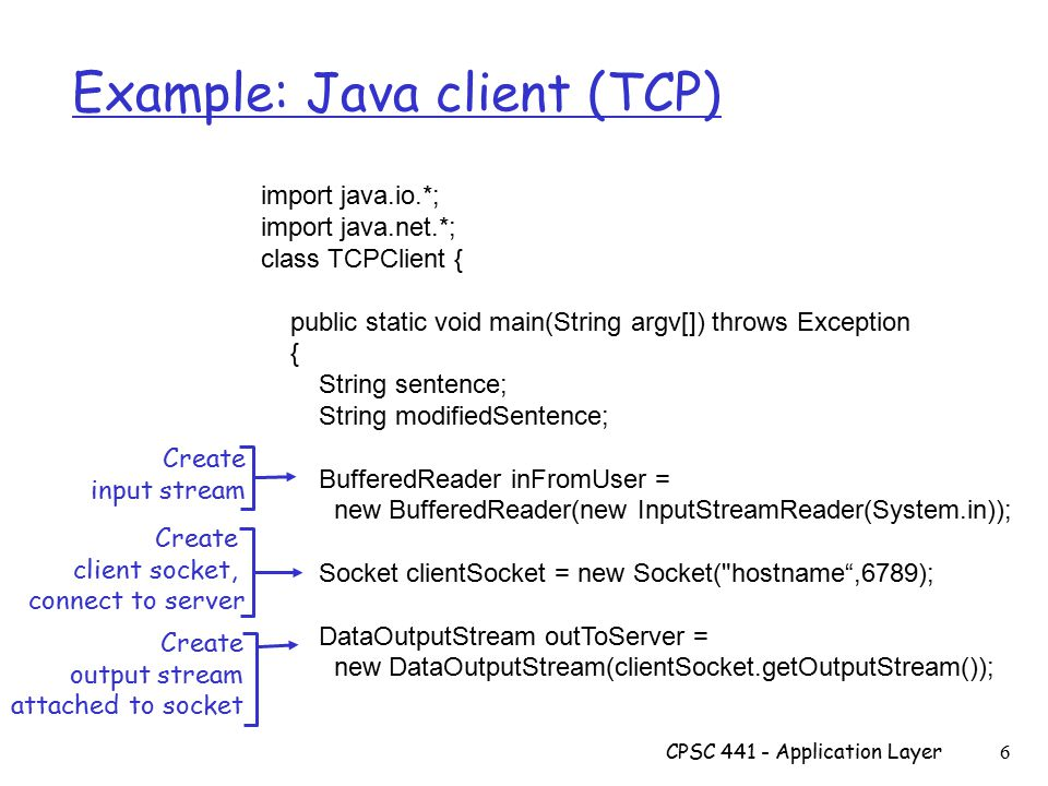 CPSC Application Layer 6 Example: Java client (TCP) import java.io.*; import java.net.*; class TCPClient { public static void main(String argv[]) throws Exception { String sentence; String modifiedSentence; BufferedReader inFromUser = new BufferedReader(new InputStreamReader(System.in)); Socket clientSocket = new Socket( hostname ,6789); DataOutputStream outToServer = new DataOutputStream(clientSocket.getOutputStream()); Create input stream Create client socket, connect to server Create output stream attached to socket