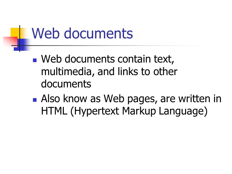 Web documents Web documents contain text, multimedia, and links to other documents Also know as Web pages, are written in HTML (Hypertext Markup Language)