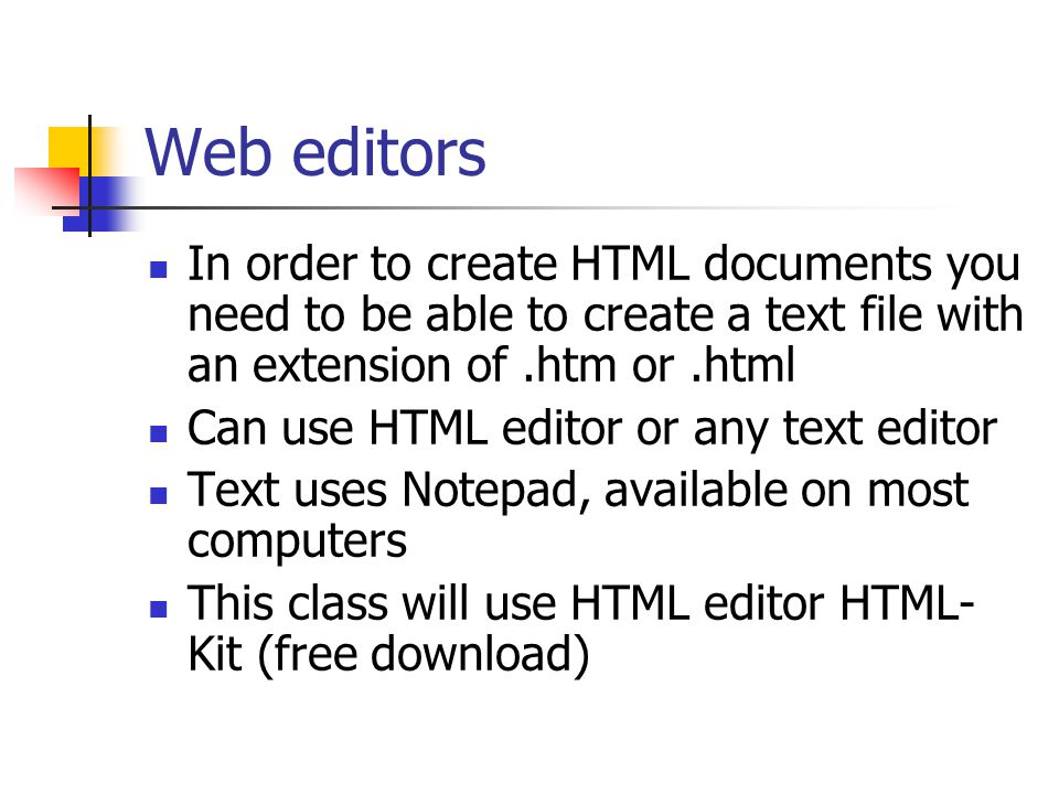 Web editors In order to create HTML documents you need to be able to create a text file with an extension of.htm or.html Can use HTML editor or any text editor Text uses Notepad, available on most computers This class will use HTML editor HTML- Kit (free download)