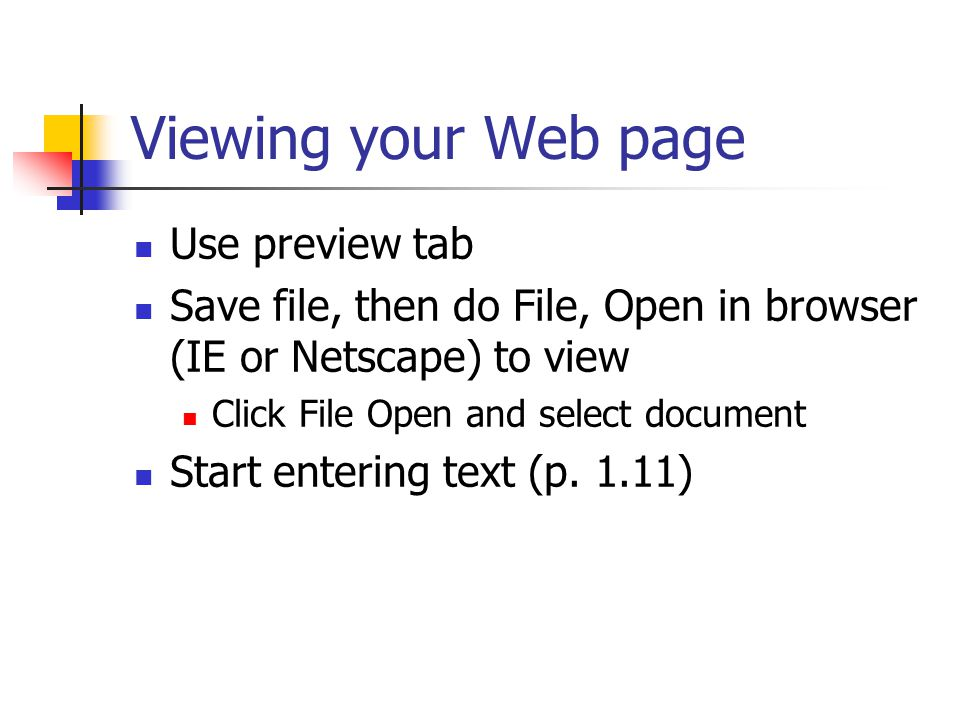 Viewing your Web page Use preview tab Save file, then do File, Open in browser (IE or Netscape) to view Click File Open and select document Start entering text (p.