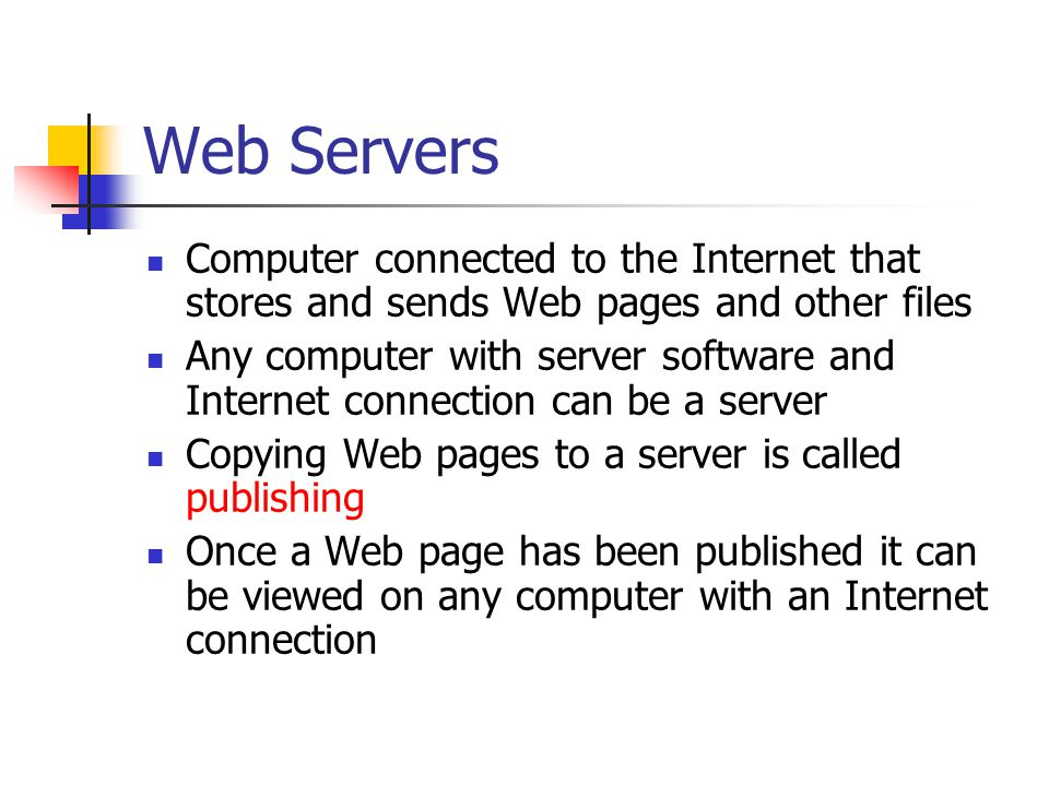 Web Servers Computer connected to the Internet that stores and sends Web pages and other files Any computer with server software and Internet connection can be a server Copying Web pages to a server is called publishing Once a Web page has been published it can be viewed on any computer with an Internet connection