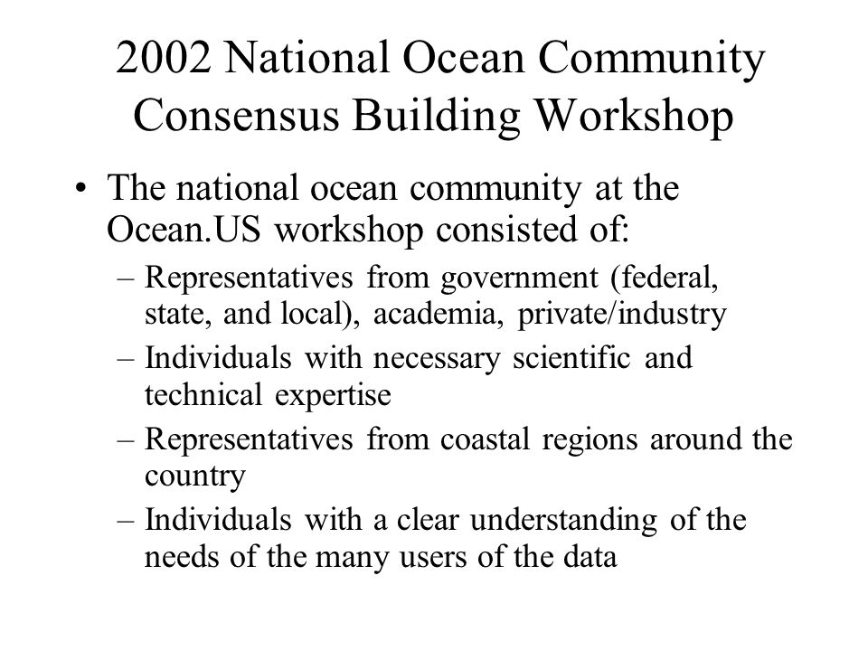 2002 National Ocean Community Consensus Building Workshop The national ocean community at the Ocean.US workshop consisted of: –Representatives from government (federal, state, and local), academia, private/industry –Individuals with necessary scientific and technical expertise –Representatives from coastal regions around the country –Individuals with a clear understanding of the needs of the many users of the data