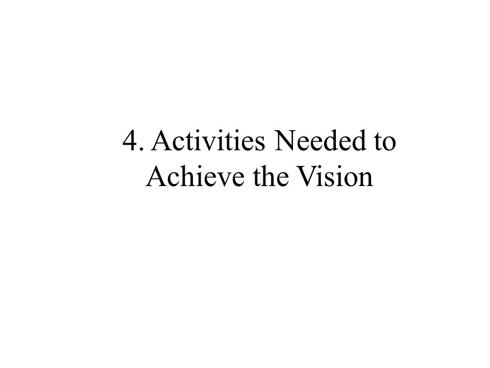 4. Activities Needed to Achieve the Vision