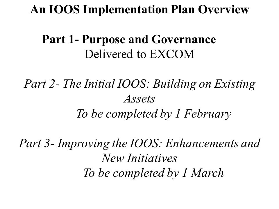 An IOOS Implementation Plan Overview Part 1- Purpose and Governance Delivered to EXCOM Part 2- The Initial IOOS: Building on Existing Assets To be completed by 1 February Part 3- Improving the IOOS: Enhancements and New Initiatives To be completed by 1 March