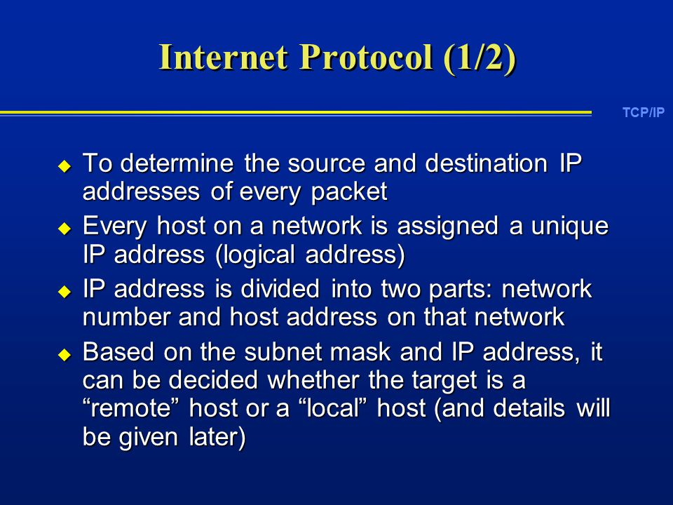 TCP/IP Internet Protocol (1/2)  To determine the source and destination IP addresses of every packet  Every host on a network is assigned a unique IP address (logical address)  IP address is divided into two parts: network number and host address on that network  Based on the subnet mask and IP address, it can be decided whether the target is a remote host or a local host (and details will be given later)