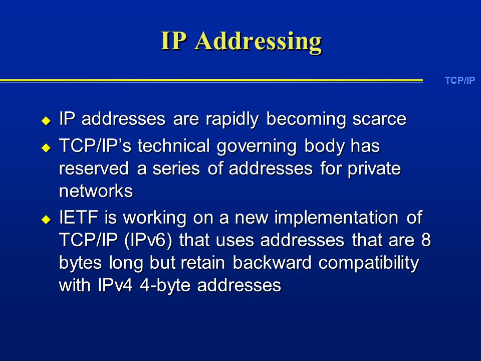 TCP/IP IP Addressing  IP addresses are rapidly becoming scarce  TCP/IP's technical governing body has reserved a series of addresses for private networks  IETF is working on a new implementation of TCP/IP (IPv6) that uses addresses that are 8 bytes long but retain backward compatibility with IPv4 4-byte addresses
