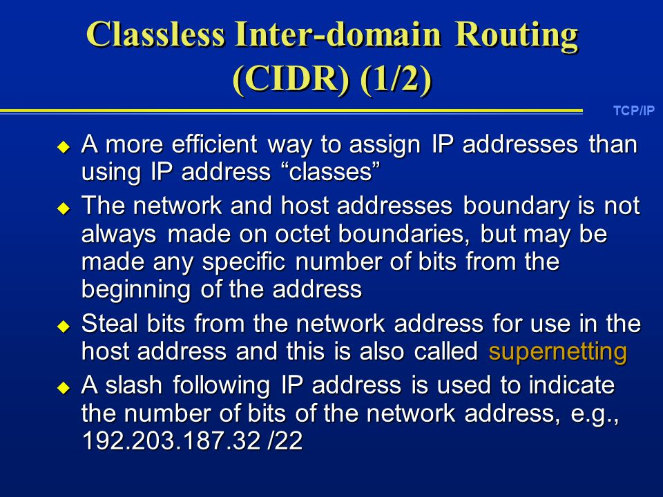 TCP/IP Classless Inter-domain Routing (CIDR) (1/2)  A more efficient way to assign IP addresses than using IP address classes  The network and host addresses boundary is not always made on octet boundaries, but may be made any specific number of bits from the beginning of the address  Steal bits from the network address for use in the host address and this is also called supernetting  A slash following IP address is used to indicate the number of bits of the network address, e.g., /22