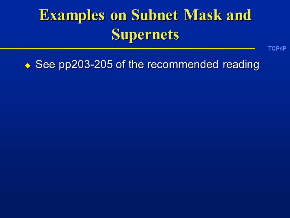 TCP/IP Examples on Subnet Mask and Supernets  See pp of the recommended reading