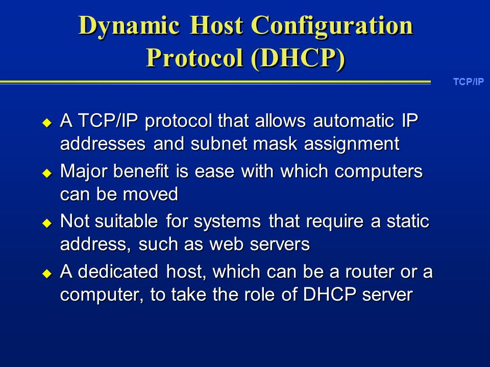 TCP/IP Dynamic Host Configuration Protocol (DHCP)  A TCP/IP protocol that allows automatic IP addresses and subnet mask assignment  Major benefit is ease with which computers can be moved  Not suitable for systems that require a static address, such as web servers  A dedicated host, which can be a router or a computer, to take the role of DHCP server