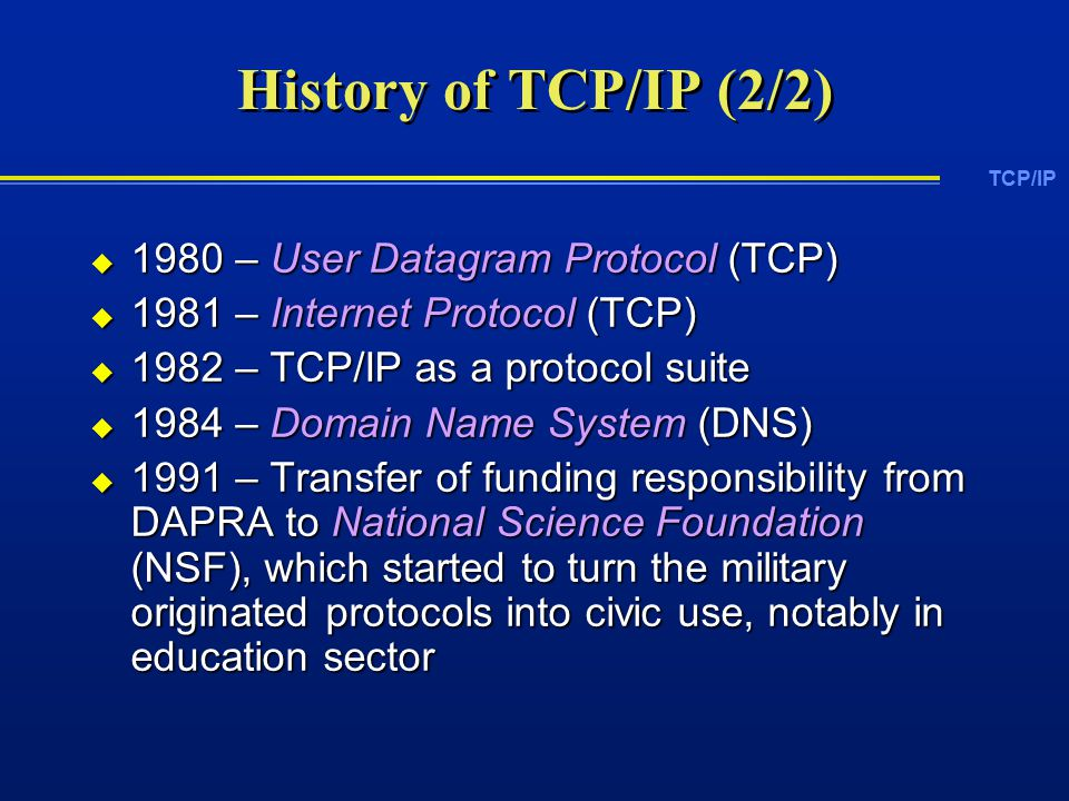 TCP/IP History of TCP/IP (2/2)  1980 – User Datagram Protocol (TCP)  1981 – Internet Protocol (TCP)  1982 – TCP/IP as a protocol suite  1984 – Domain Name System (DNS)  1991 – Transfer of funding responsibility from DAPRA to National Science Foundation (NSF), which started to turn the military originated protocols into civic use, notably in education sector