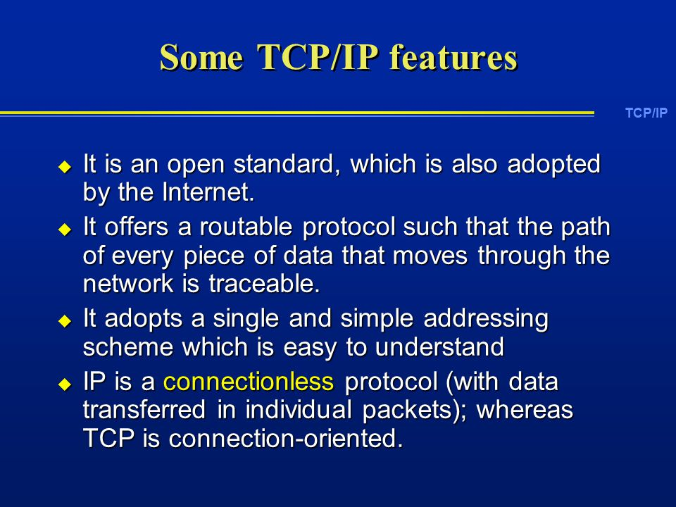 TCP/IP Some TCP/IP features  It is an open standard, which is also adopted by the Internet.