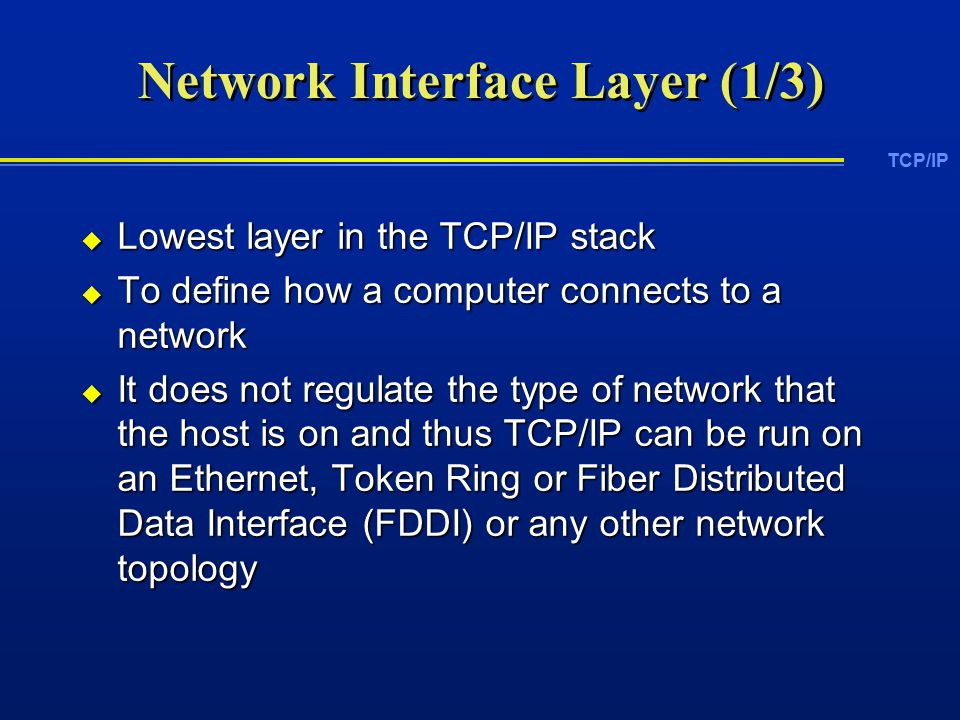 TCP/IP Network Interface Layer (1/3)  Lowest layer in the TCP/IP stack  To define how a computer connects to a network  It does not regulate the type of network that the host is on and thus TCP/IP can be run on an Ethernet, Token Ring or Fiber Distributed Data Interface (FDDI) or any other network topology