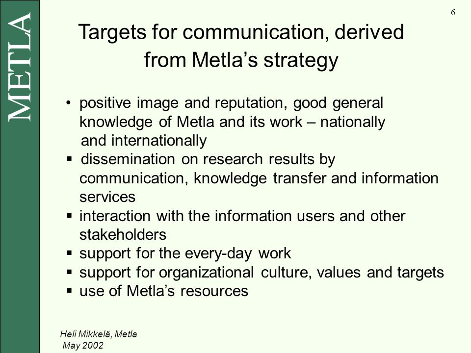Heli Mikkelä, Metla May Targets for communication, derived from Metla's strategy positive image and reputation, good general knowledge of Metla and its work – nationally and internationally  dissemination on research results by communication, knowledge transfer and information services  interaction with the information users and other stakeholders  support for the every-day work  support for organizational culture, values and targets  use of Metla's resources