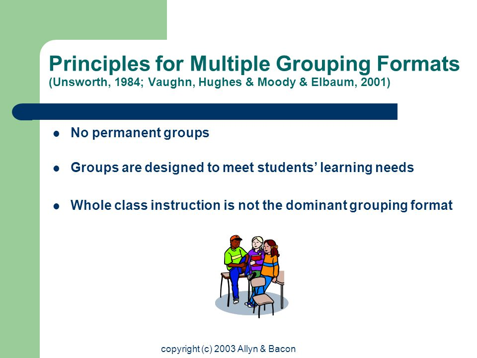 copyright (c) 2003 Allyn & Bacon Principles for Multiple Grouping Formats (Unsworth, 1984; Vaughn, Hughes & Moody & Elbaum, 2001) No permanent groups Groups are designed to meet students' learning needs Whole class instruction is not the dominant grouping format