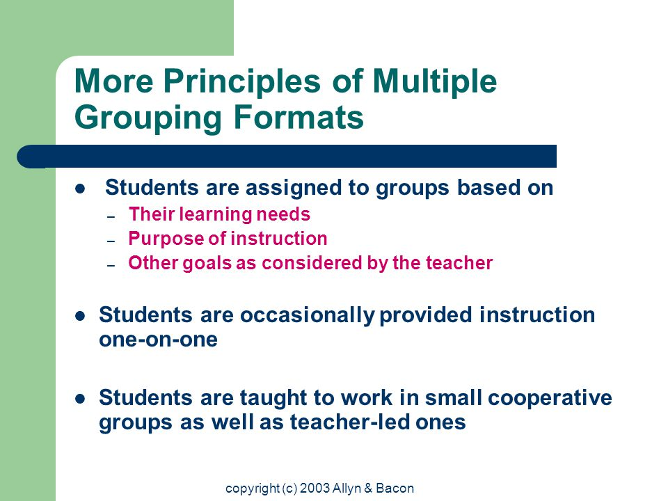copyright (c) 2003 Allyn & Bacon More Principles of Multiple Grouping Formats Students are assigned to groups based on – Their learning needs – Purpose of instruction – Other goals as considered by the teacher Students are occasionally provided instruction one-on-one Students are taught to work in small cooperative groups as well as teacher-led ones