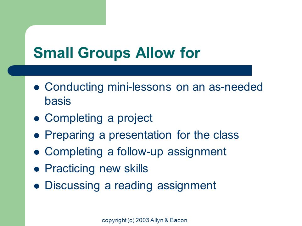 copyright (c) 2003 Allyn & Bacon Small Groups Allow for Conducting mini-lessons on an as-needed basis Completing a project Preparing a presentation for the class Completing a follow-up assignment Practicing new skills Discussing a reading assignment
