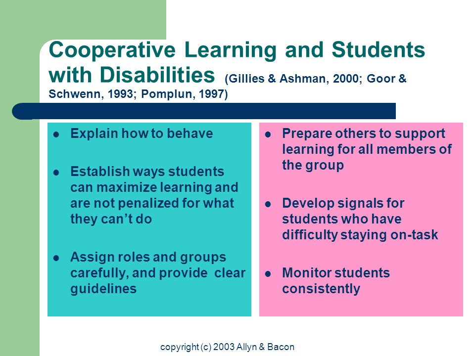 copyright (c) 2003 Allyn & Bacon Cooperative Learning and Students with Disabilities (Gillies & Ashman, 2000; Goor & Schwenn, 1993; Pomplun, 1997) Explain how to behave Establish ways students can maximize learning and are not penalized for what they can't do Assign roles and groups carefully, and provide clear guidelines Prepare others to support learning for all members of the group Develop signals for students who have difficulty staying on-task Monitor students consistently