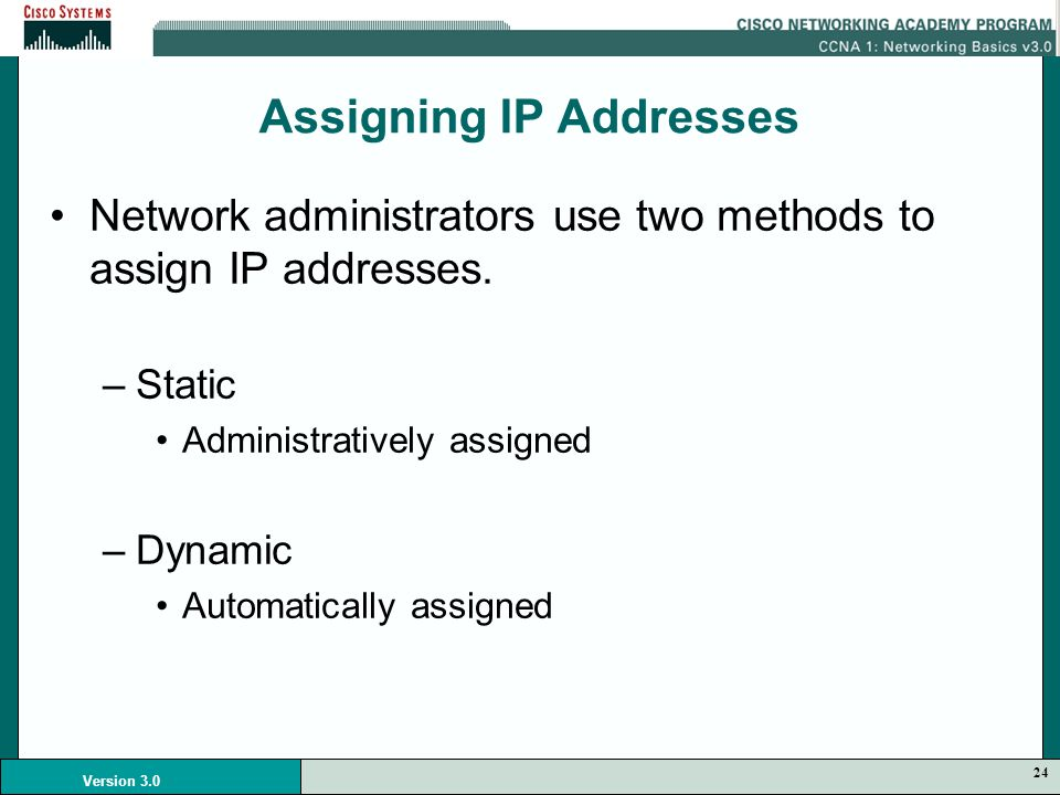 24 Version 3.0 Assigning IP Addresses Network administrators use two methods to assign IP addresses.