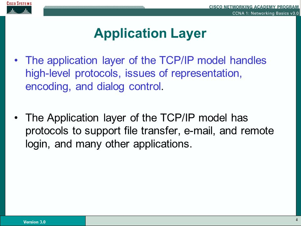 4 Version 3.0 Application Layer The application layer of the TCP/IP model handles high-level protocols, issues of representation, encoding, and dialog control.