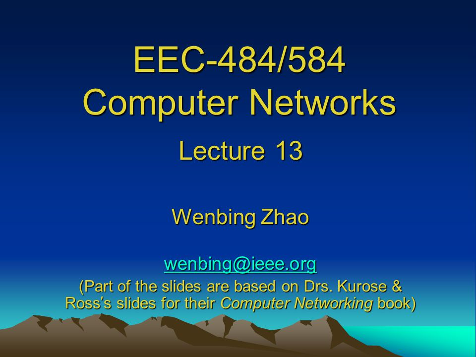 EEC-484/584 Computer Networks Lecture 13 Wenbing Zhao (Part of the slides are based on Drs.