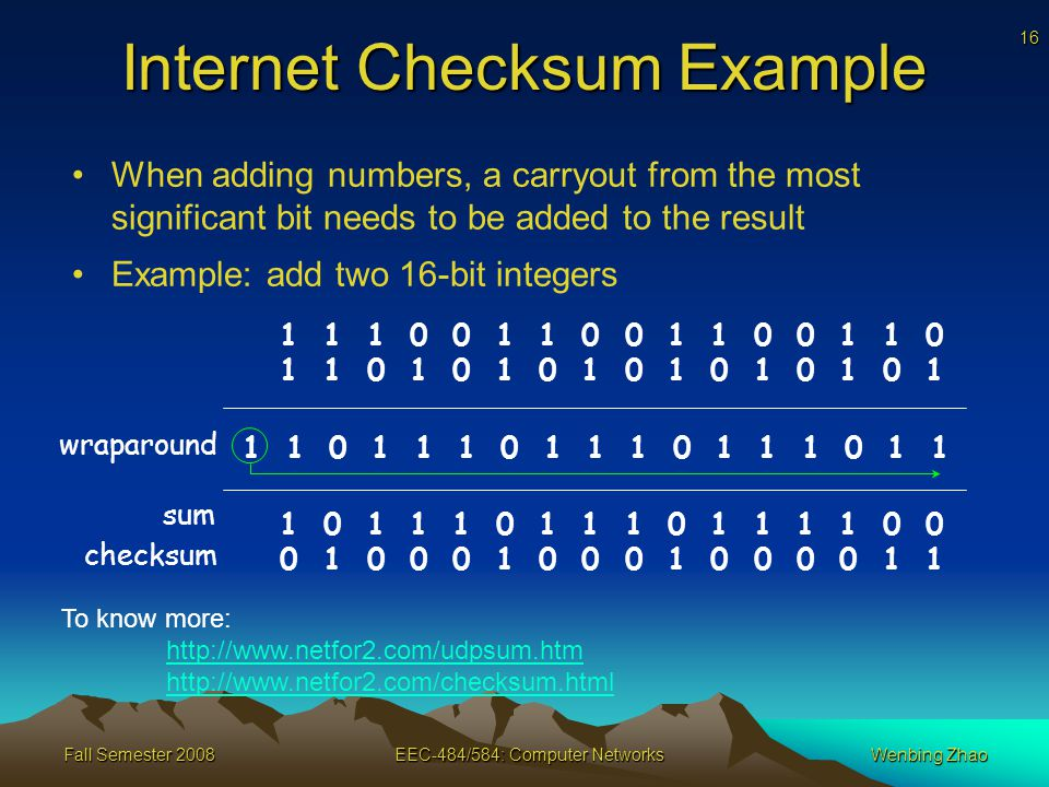 16 Fall Semester 2008EEC-484/584: Computer NetworksWenbing Zhao Internet Checksum Example When adding numbers, a carryout from the most significant bit needs to be added to the result Example: add two 16-bit integers wraparound sum checksum To know more:
