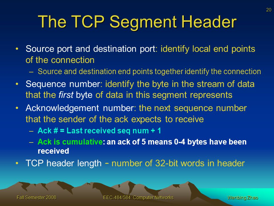 20 Fall Semester 2008EEC-484/584: Computer NetworksWenbing Zhao The TCP Segment Header Source port and destination port: identify local end points of the connection –Source and destination end points together identify the connection Sequence number: identify the byte in the stream of data that the first byte of data in this segment represents Acknowledgement number: the next sequence number that the sender of the ack expects to receive –Ack # = Last received seq num + 1 –Ack is cumulative: an ack of 5 means 0-4 bytes have been received TCP header length – number of 32-bit words in header